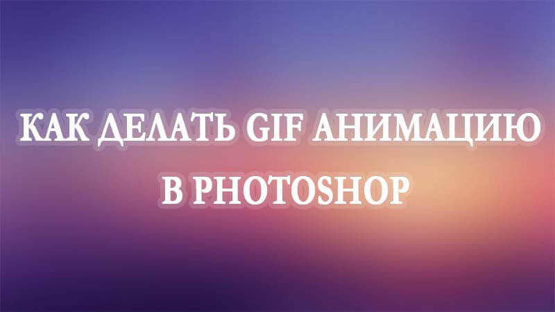 Как делать gif анимацию в Photoshop