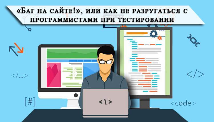 «Баг на сайте!», или как не разругаться с программистами при тестировании